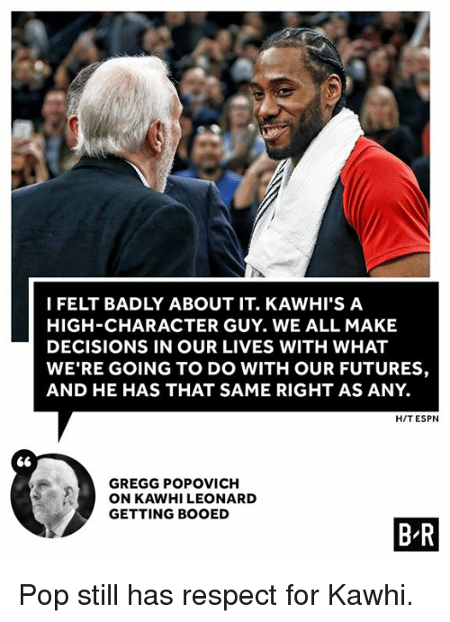 Espn, Pop, and Respect: I FELT BADLY ABOUT IT. KAWHI'S A  HIGH-CHARACTER GUY. WE ALL MAKE  DECISIONS IN OUR LIVES WITH WHAT  WE'RE GOING TO DO WITH OUR FUTURES,  AND HE HAS THAT SAME RIGHT AS ANY.  H/T ESPN  GREGG POPOVICH  ON KAWHI LEONARD  GETTING BOOED  B R Pop still has respect for Kawhi.