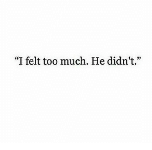 """Too Much, Too, and  Much: """"I felt too much. He didn't."""""""