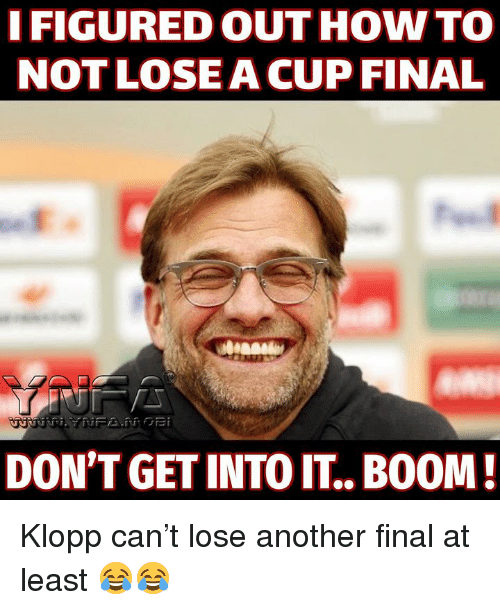 Memes, How To, and Boom: I FIGURED OUT HOW TO  NOT LOSEACUP FINAL  DON'T GET INTO IT.. BOOM Klopp can't lose another final at least 😂😂