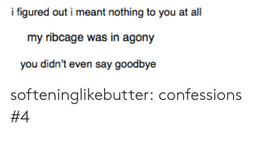 nothing to you: i figured out i meant nothing to you at al  my ribcage was in agony  you didn't even say goodbye softeninglikebutter:  confessions #4