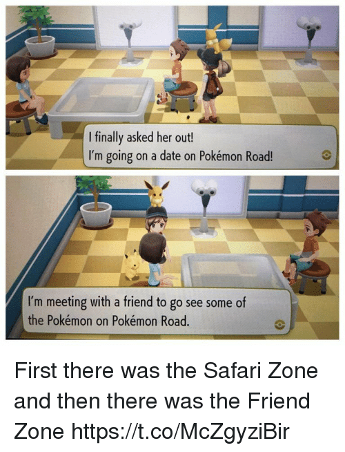 the pokemon: I finally asked her out!  I'm going on a date on Pokémon Road!  I'm meeting with a friend to go see some of  the Pokémon on Pokémon Road. First there was the Safari Zone and then there was the Friend Zone https://t.co/McZgyziBir