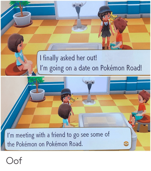 the pokemon: I finally asked her out!  I'm going on a date on Pokémon Road!  I'm meeting with a friend to go see some of  the Pokémon on Pokémon Road. Oof