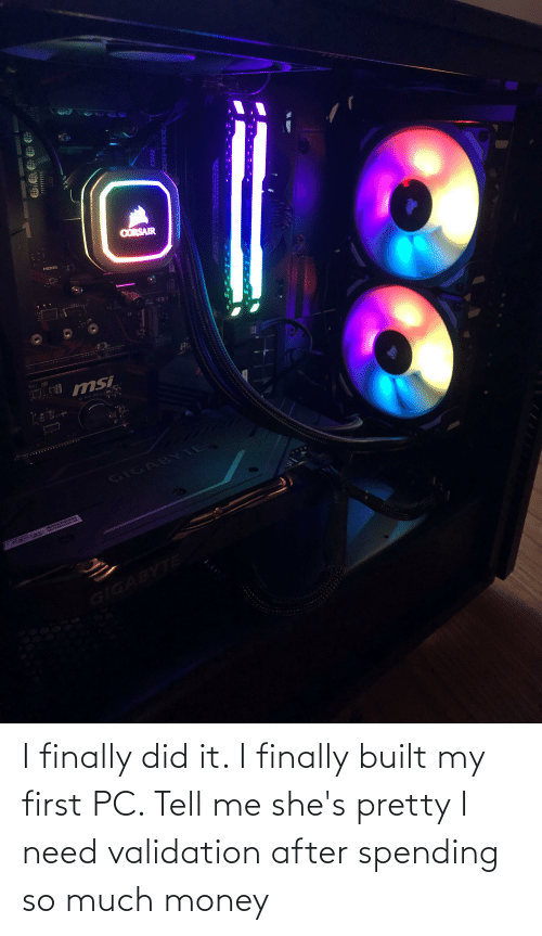 validation: I finally did it. I finally built my first PC. Tell me she's pretty I need validation after spending so much money
