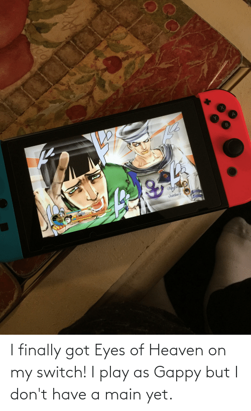 Heaven: I finally got Eyes of Heaven on my switch! I play as Gappy but I don't have a main yet.
