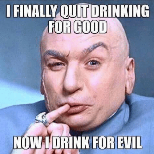 Drinking, Good, and Evil: I FINALLY QUIT DRINKING  FOR GOOD  NOW 1 DRINK FOR EVIL