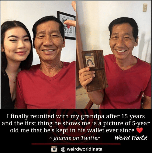 Reunited: I finally reunited with my grandpa after 15 years  and the first thing he shows me is a picture of 5-year  old me that he's kept in his wallet ever since  ~ gianne on Twitter  Weird World  @ weirdworldinsta