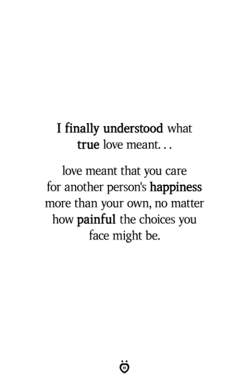 Love, True, and Happiness: I finally understood what  true love meant...  love meant that you care  for another person's happiness  more than your own, no matter  how painful the choices you  face might be.