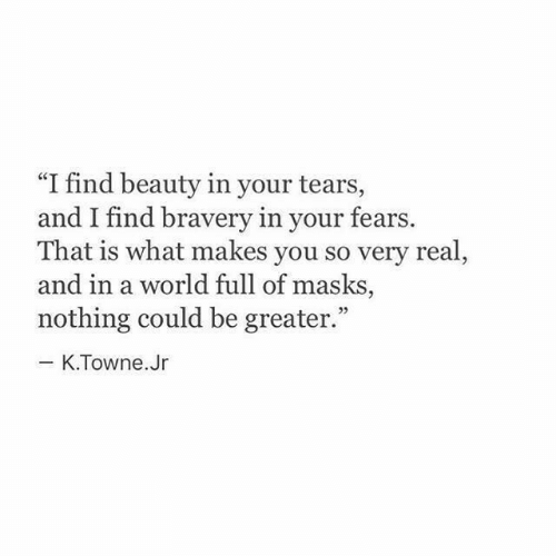 """World, You, and Real: """"I find beauty in your tears,  and I find bravery in your fears.  That is what makes you so very real,  and in a world full of masks,  nothing could be greater.""""  - K.Towne.Jr"""