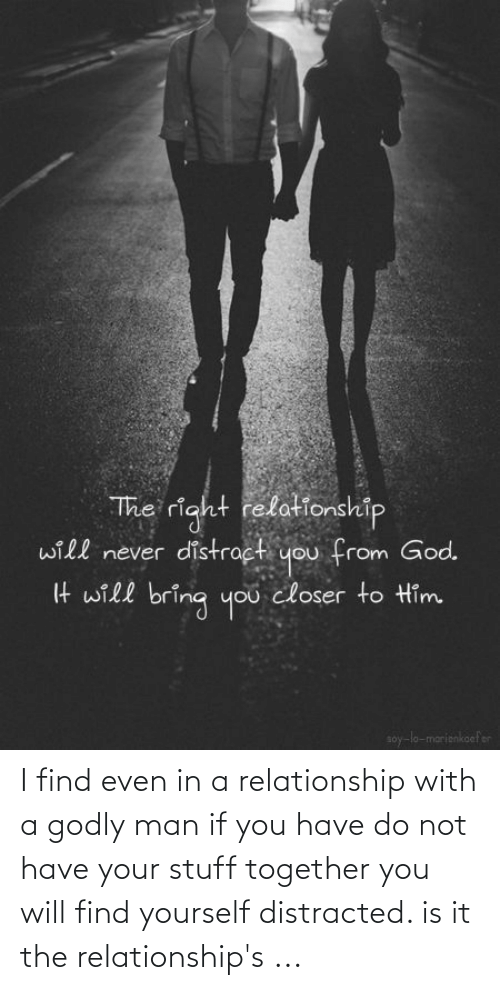 Relationships: I find even in a relationship with a godly man if you have do not have your stuff together you will find yourself distracted. is it the relationship's ...