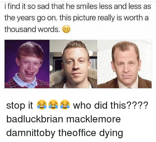 Macklemore: i find it so sad that he smiles less and less as  the years go on. this picture really is worth a  thousand words stop it 😂😂😂 who did this???? badluckbrian macklemore damnittoby theoffice dying