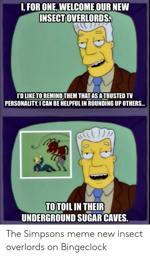The Simpsons Meme: I, FOR ONE, WELCOME OUR NEW  INSECT OVERLO  RDS.  ID LIKETO REMIND THEM THATAS ATRUSTED TV  PERSONALITY,I CAN BE HELPFUL IN ROUNDING UP OTHERS...  TO TOIL IN THEIR  UNDERGROUND SUGAR CAVES. The Simpsons meme new insect overlords on Bingeclock