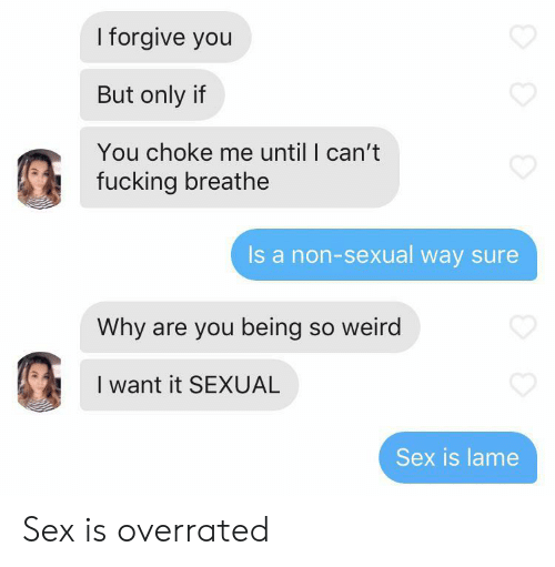 Fucking, Sex, and Weird: I forgive you  But only if  You choke me until I can't  fucking breathe  Is a non-sexual way sure  Why are you being so weird  I want it SEXUAL  Sex is lame Sex is overrated