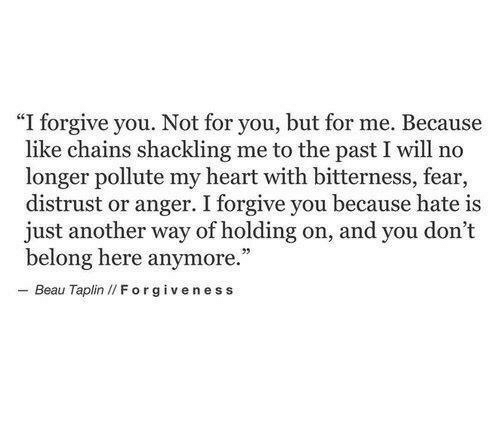 """Heart, Fear, and Forgiveness: """"I forgive you. Not for you, but for me. Because  like chains shackling me to the past I will no  longer pollute my heart with bitterness, fear,  distrust or anger. I forgive you because hate is  just another way of holding on, and you don't  belong here anymore.  - Beau Taplin I/ Forgiveness"""