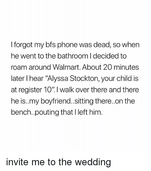 """Phone, Walmart, and Girl Memes: I forgot my bfs phone was dead, so when  he went to the bathroom I decided to  roam around Walmart. About 20 minutes  later I hear """"Alyssa Stockton, your child is  at register 10"""". I walk over there and there  he is..my boyfriend.sitting there..on the  bench..pouting thatl left him. invite me to the wedding"""