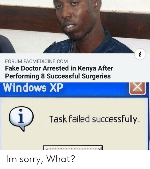 Doctor, Fake, and Sorry: i  FORUM.FACMEDICINE.COM  Fake Doctor Arrested in Kenya After  Performing 8 Successful Surgeries  Windows XP  X  i  Task failed successfully Im sorry, What?