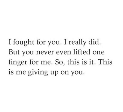 this is me: I fought for you. I really did  But you never even lifted one  finger for me. So, this is it. This  is me giving up on you.