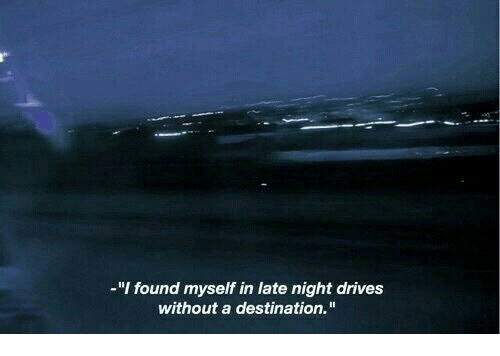 "Myself,  Night, and  Late: -""I found myself in late night drives  without a destination."""