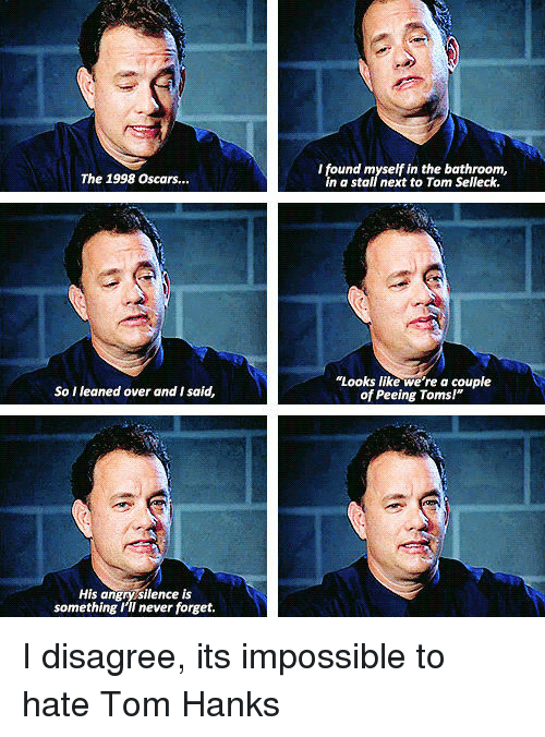 """I Disagree: I found myself in the bathroom,  in a stall next to Tom Selleck.  The 1998 Oscars...  """"Looks like we're a couple  of Peeing Toms!""""  So I leaned over and I said,  His angrysilence is  something I'II never forget. I disagree, its impossible to hate Tom Hanks"""