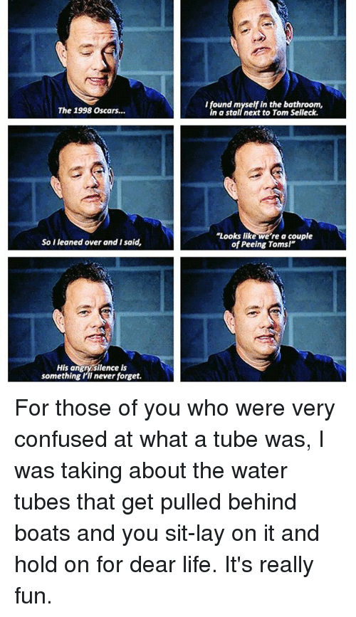 """Toms: I found myself in the bathroom,  n a stall next to Tom Selleck.  The 1998 Oscars...  """"Looks like we're a couple  of Peeing Toms!""""  So I leaned over and I said,  His angry silence is  something Ill never forget. For those of you who were very confused at what a tube was, I was taking about the water tubes that get pulled behind boats and you sit-lay on it and hold on for dear life. It's really fun."""