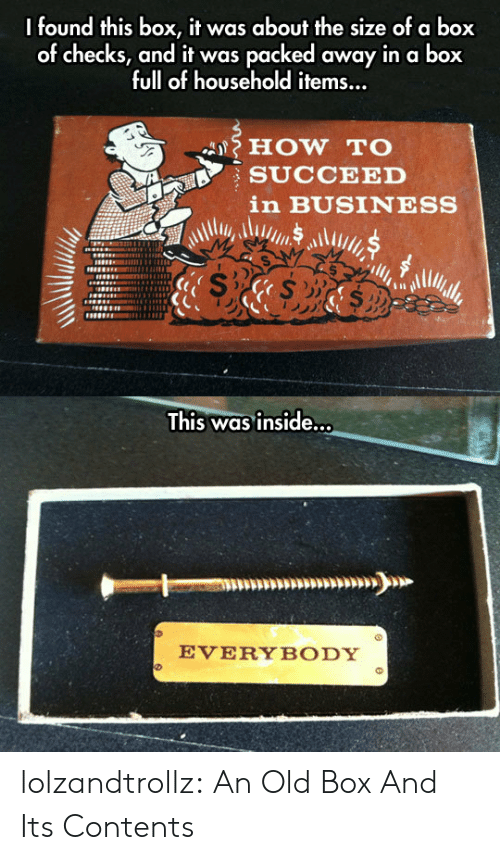 Tumblr, Blog, and Business: I found this box, it was about the size of a box  of checks, and it was packed away in a box  full of household items...  HOW TO  SUCCEED  in BUSINESS  This was inside...  EVERYBODY lolzandtrollz:  An Old Box And Its Contents