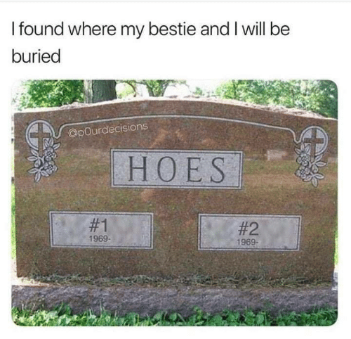 bestie: I found where my bestie and I will be  buried  @pOurdecisions  HOES  #1  #2  1969-  1969-