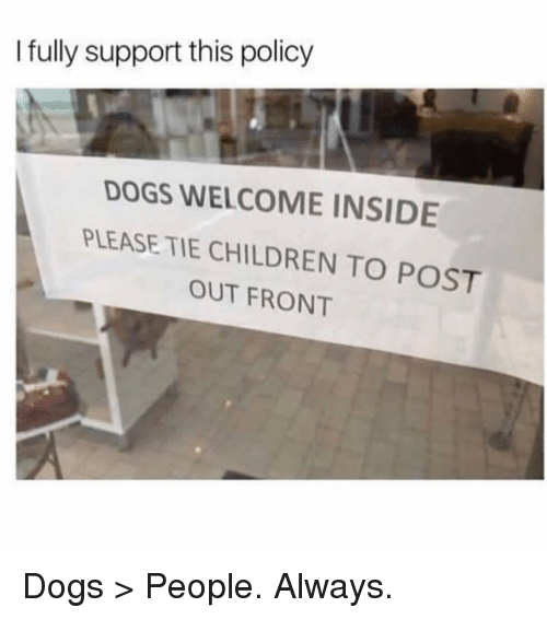 Children, Dogs, and Girl Memes: I fully support this policy  DOGS WELCOME INSIDE  PLEASE TIE CHILDREN TO POST  OUT FRONT Dogs > People. Always.