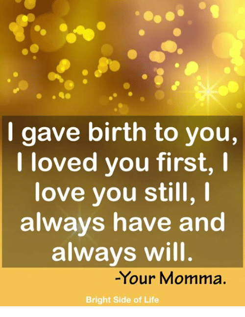 Life, Love, and Memes: I gave birth to you,  I loved you first, I  love you still,  always have and  always will  -Your Momma.  Bright Side of Life