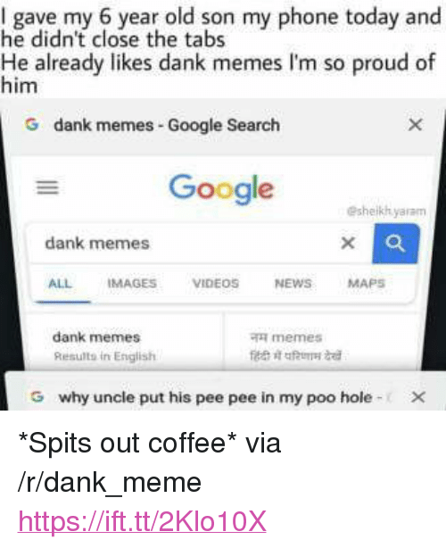 """English Memes: I gave my 6 year old son my phone today and  he didn't close the tabs  He already likes dank memes I'm so proud of  him  G dank me  mes Google Search  Google  eshelkhyaram  dank memes  ALL IMAGES VIDEOS NEWSMAPS  dank memes  Results in English  memes  G  why uncle put his pee pee in my poo hole- <p>*Spits out coffee* via /r/dank_meme <a href=""""https://ift.tt/2Klo10X"""">https://ift.tt/2Klo10X</a></p>"""