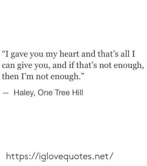"Heart, Tree, and One Tree Hill: ""I gave you my heart and that's all I  can give you, and if that's not enough,  then I'm not enough.""  - Haley, One Tree Hill https://iglovequotes.net/"