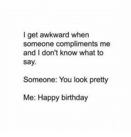 Memes, Happy Birthday, and 🤖: I get awkward when  someone compliments me  and I don't know what to  say.  Someone: You look pretty  Me: Happy birthday