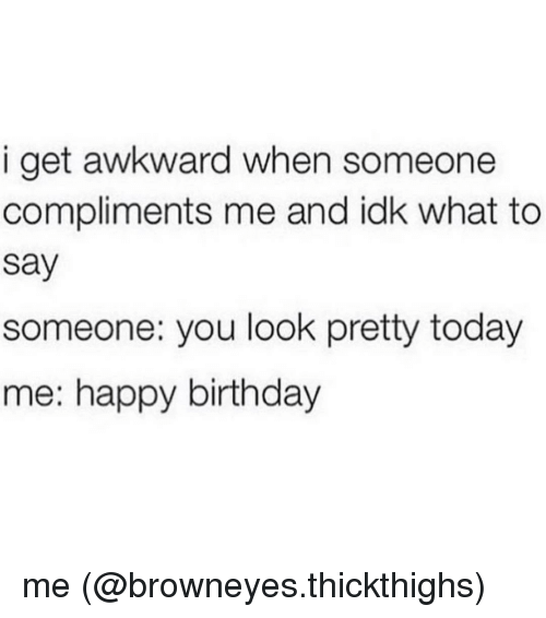 Memes, Awkward, and 🤖: i get awkward when someone  compliments me and idk what to  Say  someone: you look pretty today  me: happy birthday me (@browneyes.thickthighs)