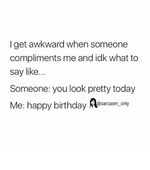 Funny, Memes, and Awkward: I get awkward when someone  compliments me and idk what to  say like  Someone: you look pretty today  Me: happy birthday  Aosarcasm only ⠀