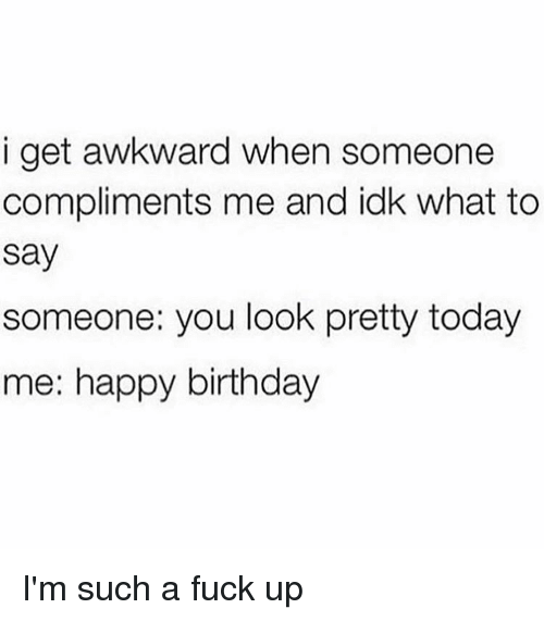 Memes, Awkward, and 🤖: i get awkward when someone  compliments me and idk what to  Say  someone you look pretty today  me: happy birthday I'm such a fuck up