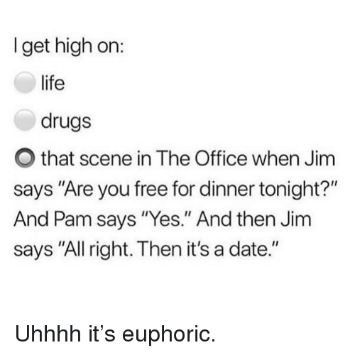 """Drugs, Funny, and Life: I get high on:  life  drugs  O that scene in The Office when Jim  says """"Are you free for dinner tonight?""""  And Pam says """"Yes."""" And then Jim  says """"All right. Then it's a date."""" Uhhhh it's euphoric."""