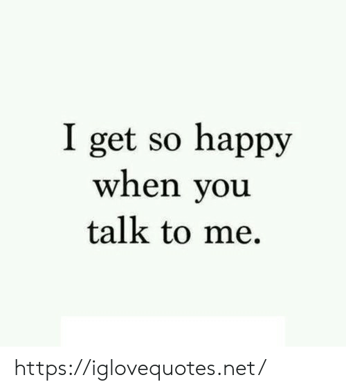Happy, Net, and You: I get so happy  when you  talk to me https://iglovequotes.net/
