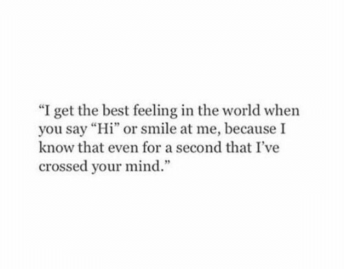 """Best, Smile, and World: """"I get the best feeling in the world when  you say """"Hi"""" or smile at me, because I  know that even for a second that I've  crossed your mind."""""""