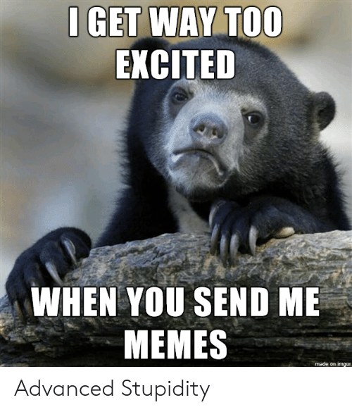 Memes, Imgur, and Stupidity: I GET WAY TOO  EXCITED  WHEN YOU SEND ME  MEMES  made on imgur Advanced Stupidity