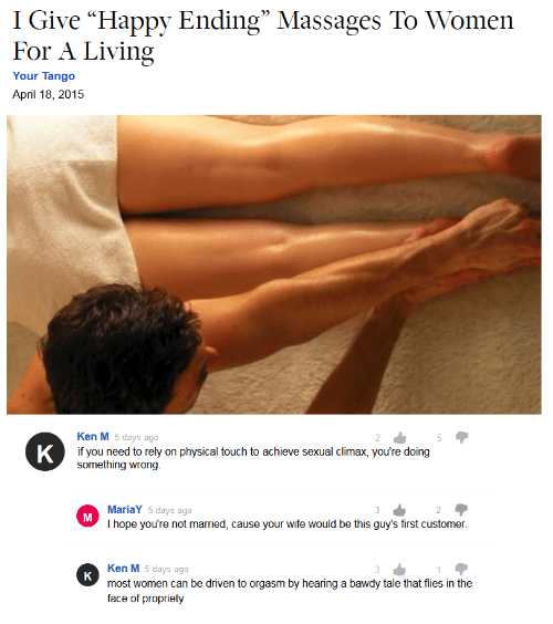 """Physical Touch: I Give """"Happy Ending"""" Massages To Women  For A Living  Your Tango  April 18, 2015  Ken M 5 days ago  5  K  if you need to rely  something wrong.  physical touch to achieve sexual climax, you're doing  on  MariaY 5 days ago  2  I hope you're not married, cause your wife would be this guy's first customer.  Ken M 5 days ago  K  most women can be driven to orgasm by hearing a bawdy tale that flies in the  face of propriety"""