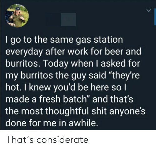 "I Go: I go to the same gas station  everyday after work for beer and  burritos. Today when I asked for  my burritos the guy said ""they're  hot. I knew you'd be here so I  made a fresh batch"" and that's  the most thoughtful shit anyone's  done for me in awhile. That's considerate"