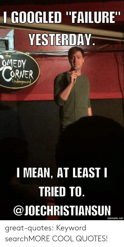 """Tumblr, Blog, and Cool: I GOOGLED """"FAILURE  YESTERDAY  OMEDY  RNER  Undergrourd  1 MEAN, AT LEAST I  TRIED TO  @JOECHRISTIANSUIN  mematic.net great-quotes:  Keyword searchMORE COOL QUOTES!"""
