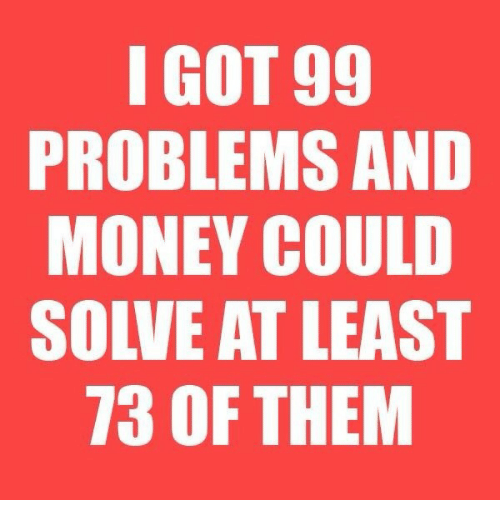 i got 99 problems: I GOT 99  PROBLEMS AND  MONEY COULD  SOLVE AT LEAST  73 OF THEM