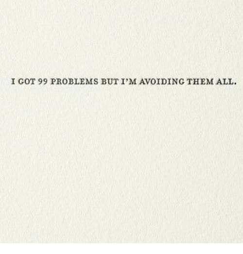 Got 99 Problems: I GOT 99 PROBLEMS BUT I'M AVOIDING THEM ALL