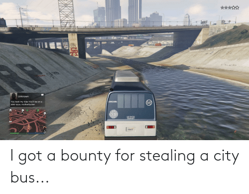 Stealing A: I got a bounty for stealing a city bus...