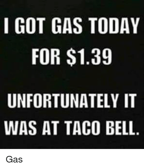 Lol, Taco Bell, and Today: I GOT GAS TODAY  FOR $1.39  UNFORTUNATELY IT  WAS AT TACO BELL Gas