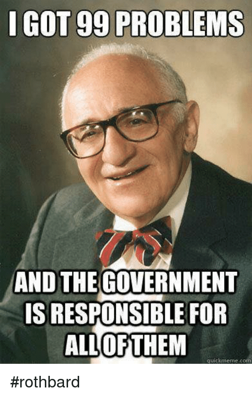 Gg, Memes, and 🤖: I GOT gg PROBLEMS  AND THE  GOVERNMENT  ISRESPONSIBLE FOR  ALL OF THEM  quick meme c #rothbard
