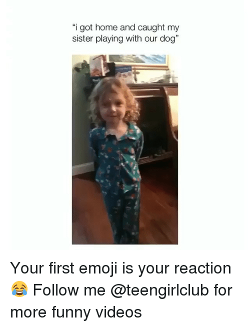 "Emoji, Funny, and Videos: ""i got home and caught my  sister playing with our dog"" Your first emoji is your reaction 😂 Follow me @teengirlclub for more funny videos"