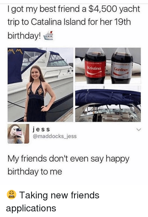 Gardner: I got my best friend a $4,500 yacht  trip to Catalina Island for her 19th  birthday!  Kristina  Gardner  , mr  ess  @maddocks jess  My friends don't even say happy  birthday to me 😩 Taking new friends applications