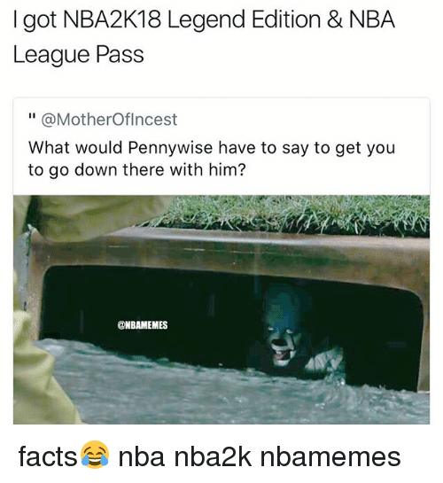 """Passe: I got NBA2K18 Legend Edition & NBA  League Pass  """" @MotherOflncest  What would Pennywise have to say to get you  to go down there with him?  @NBAMEMES facts😂 nba nba2k nbamemes"""