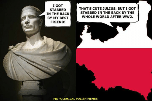 Memes, 🤖, and Ww2: I GOT  THAT'S CUTE JULIUS, BUT I GOT  STABBED  STABBED IN THE BACK BY THE  IN THE BACK  WHOLE WORLD AFTER WW2.  BY MY BEST  FRIEND!  FBIPOLEMICAL POLISH MEMES