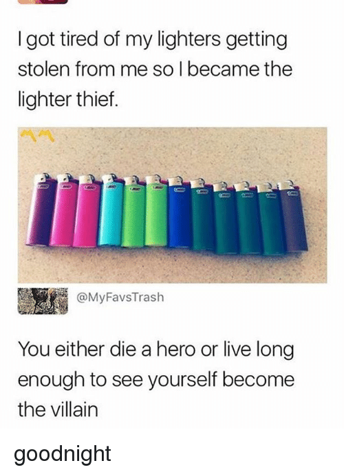 Live Long Enough To See Yourself Become The Villain: I got tired of my lighters getting  stolen from me so I became the  lighter thief.  圜1 @MyFavsTrash  You either die a hero or live long  enough to see yourself become  the villain goodnight